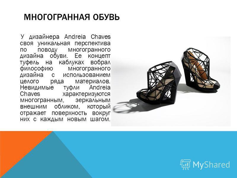 У дизайнера Andreia Chaves своя уникальная перспектива по поводу многогранного дизайна обуви. Ее концепт туфель на каблуках вобрал философию многогранного дизайна с использованием целого ряда материалов. Невидимые туфли Andreia Chaves характеризуются