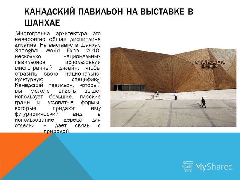 Многогранна архитектура это невероятно общая дисциплина дизайна. На выставке в Шанхае Shanghai World Expo 2010, несколько национальных павильонов использовали многогранный дизайн, чтобы отразить свою национально- культурную специфику. Канадский павил