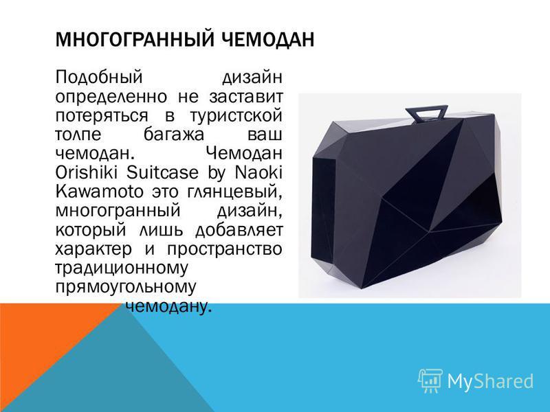 Подобный дизайн определенно не заставит потеряться в туристской толпе багажа ваш чемодан. Чемодан Orishiki Suitcase by Naoki Kawamoto это глянцевый, многогранный дизайн, который лишь добавляет характер и пространство традиционному прямоугольному чемо