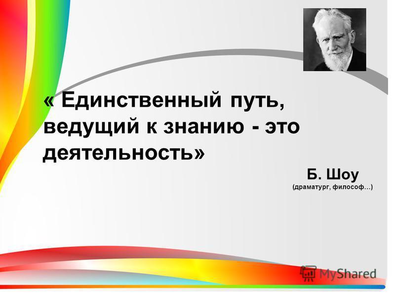 « Единственный путь, ведущий к знанию - это деятельность» Б. Шоу (драматург, философ…)