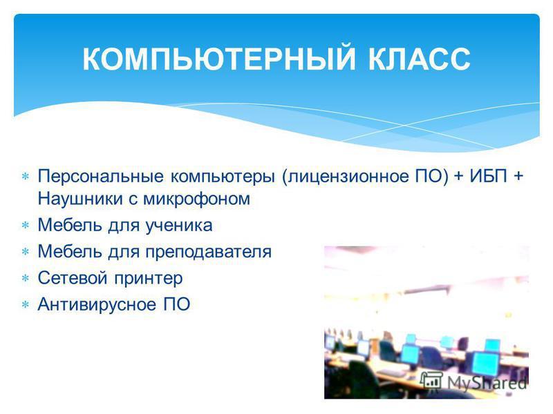 КОМПЬЮТЕРНЫЙ КЛАСС Персональные компьютеры (лицензионное ПО) + ИБП + Наушники с микрофоном Мебель для ученика Мебель для преподавателя Сетевой принтер Антивирусное ПО