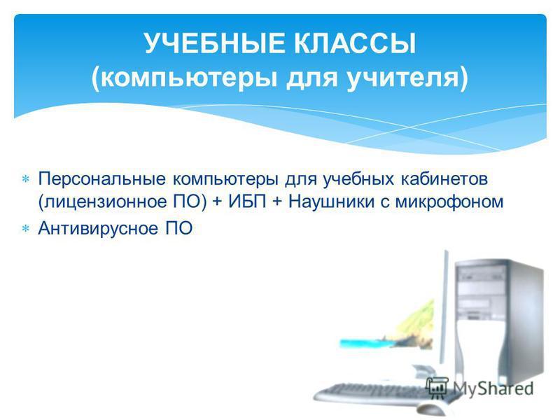 УЧЕБНЫЕ КЛАССЫ (компьютеры для учителя) Персональные компьютеры для учебных кабинетов (лицензионное ПО) + ИБП + Наушники с микрофоном Антивирусное ПО