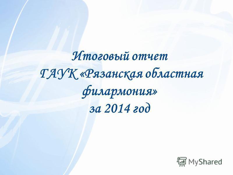 Итоговый отчет ГАУК «Рязанская областная филармония» за 2014 год