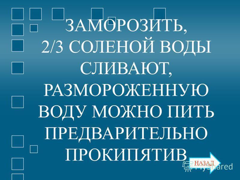 НАЗАД ЗАМОРОЗИТЬ, 2/3 СОЛЕНОЙ ВОДЫ СЛИВАЮТ, РАЗМОРОЖЕННУЮ ВОДУ МОЖНО ПИТЬ ПРЕДВАРИТЕЛЬНО ПРОКИПЯТИВ