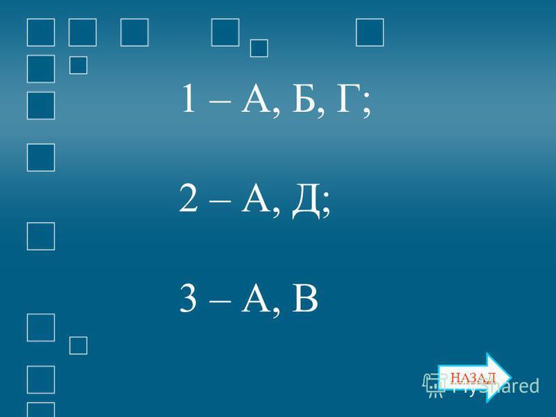 НАЗАД 1 – А, Б, Г; 2 – А, Д; 3 – А, В