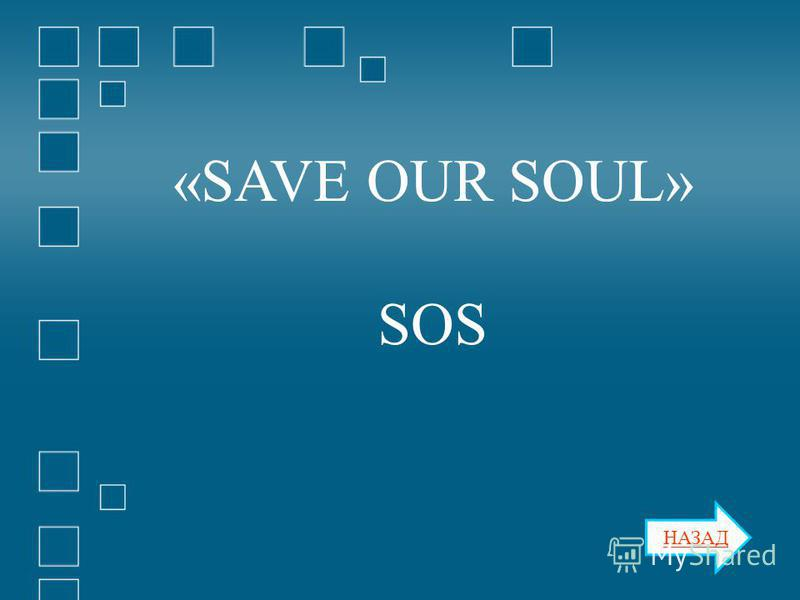 НАЗАД «SAVE OUR SOUL» SOS