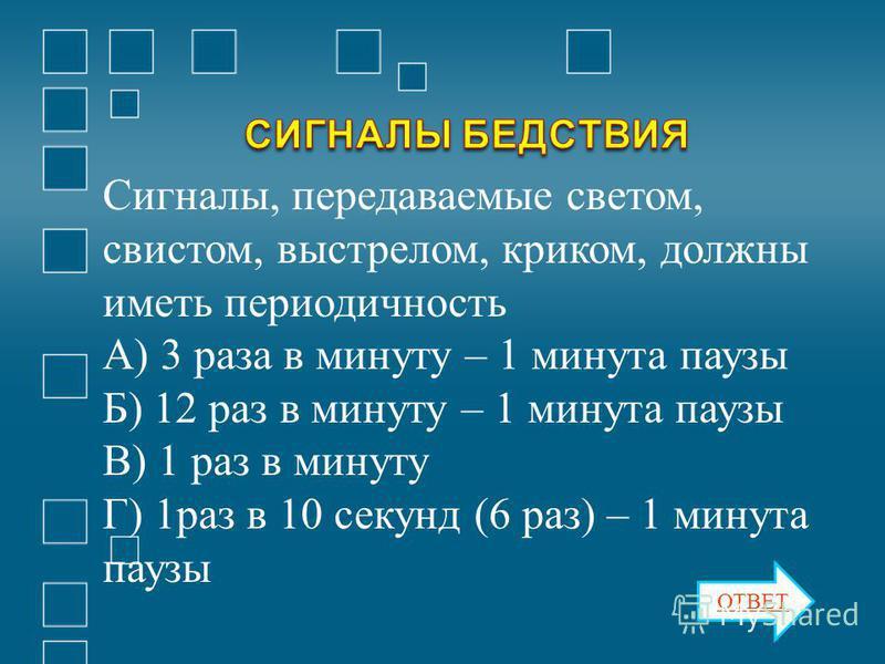 Сигналы, передаваемые светом, свистом, выстрелом, криком, должны иметь периодичность А) 3 раза в минуту – 1 минута паузы Б) 12 раз в минуту – 1 минута паузы В) 1 раз в минуту Г) 1 раз в 10 секунд (6 раз) – 1 минута паузы ОТВЕТ