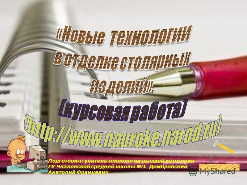 Подготовил: учитель технологии высшей категории ГУ Чкаловской средней школы 1 Домбровский Анатолий Францевич
