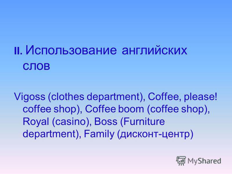 II. Использование английских слов Vigoss (clothes department), Coffee, please! coffee shop), Coffee boom (coffee shop), Royal (casino), Boss (Furniture department), Family (дисконт-центр)