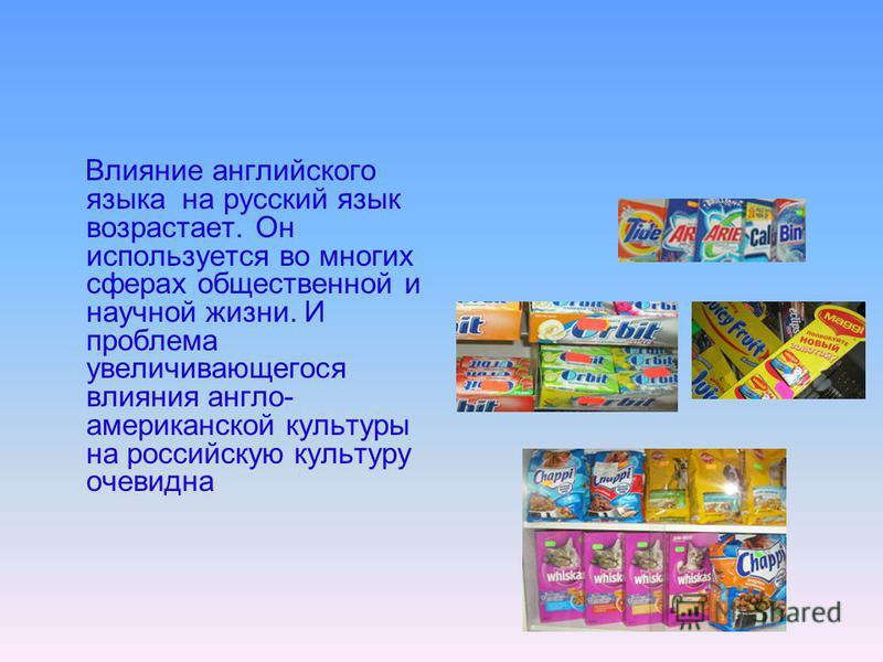 Влияние английского языка на русский язык возрастает. Он используется во многих сферах общественной и научной жизни. И проблема увеличивающегося влияния англо- американской культуры на российскую культуру очевидна