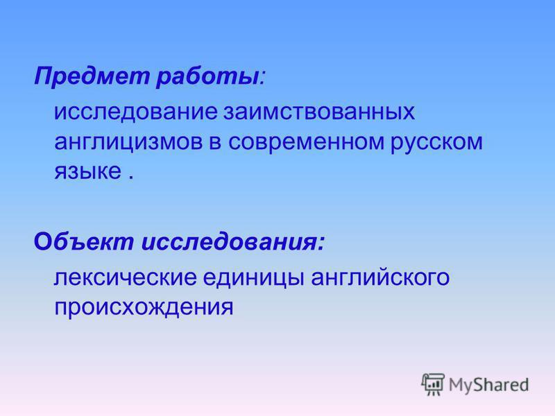 Предмет работы: исследование заимствованных англицизмов в современном русском языке. Объект исследования: лексические единицы английского происхождения