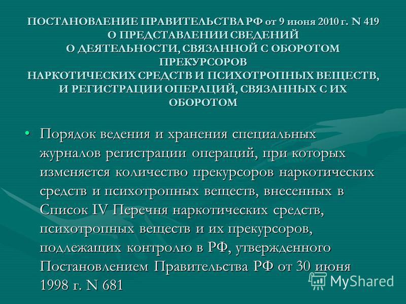 ПОСТАНОВЛЕНИЕ ПРАВИТЕЛЬСТВА РФ от 9 июня 2010 г. N 419 О ПРЕДСТАВЛЕНИИ СВЕДЕНИЙ О ДЕЯТЕЛЬНОСТИ, СВЯЗАННОЙ С ОБОРОТОМ ПРЕКУРСОРОВ НАРКОТИЧЕСКИХ СРЕДСТВ И ПСИХОТРОПНЫХ ВЕЩЕСТВ, И РЕГИСТРАЦИИ ОПЕРАЦИЙ, СВЯЗАННЫХ С ИХ ОБОРОТОМ Порядок ведения и хранения