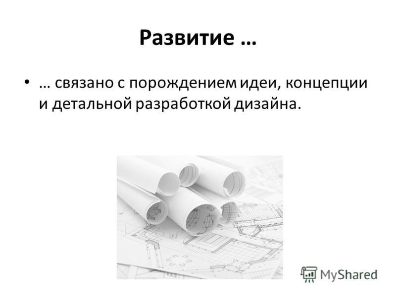 Развитие … … связано с порождением идеи, концепции и детальной разработкой дизайна.