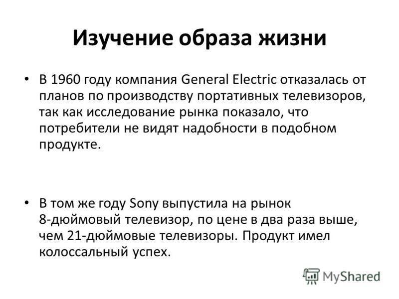 Изучение образа жизни В 1960 году компания General Electric отказалась от планов по производству портативных телевизоров, так как исследование рынка показало, что потребители не видят надобности в подобном продукте. В том же году Sony выпустила на ры