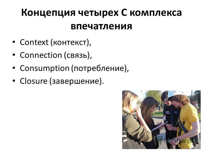 Концепция четырех С комплекса впечатления Context (контекст), Connection (связь), Consumption (потребление), Closure (завершение).
