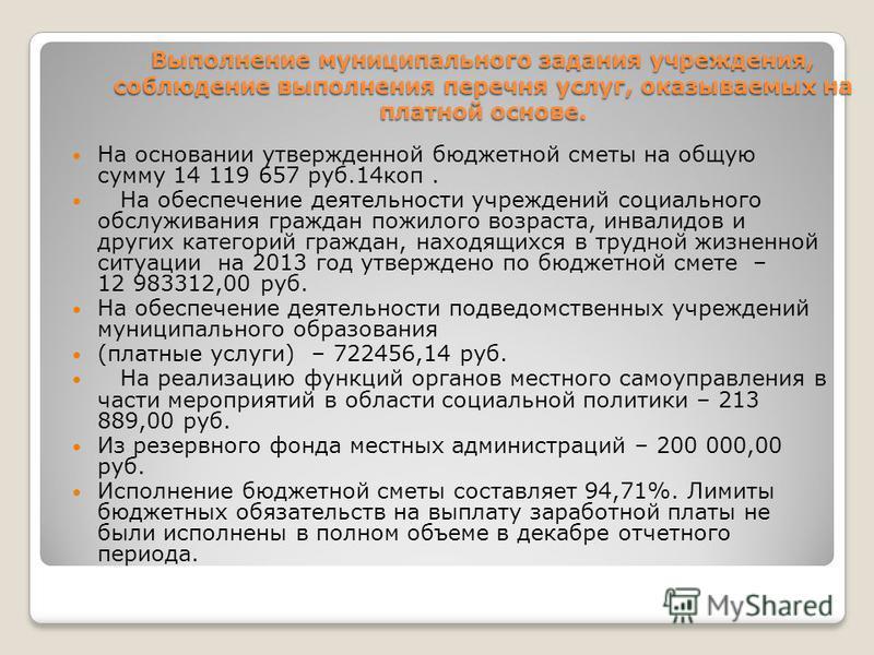 Выполнение муниципального задания учреждения, соблюдение выполнения перечня услуг, оказываемых на платной основе. На основании утвержденной бюджетной сметы на общую сумму 14 119 657 руб.14 коп. На обеспечение деятельности учреждений социального обслу
