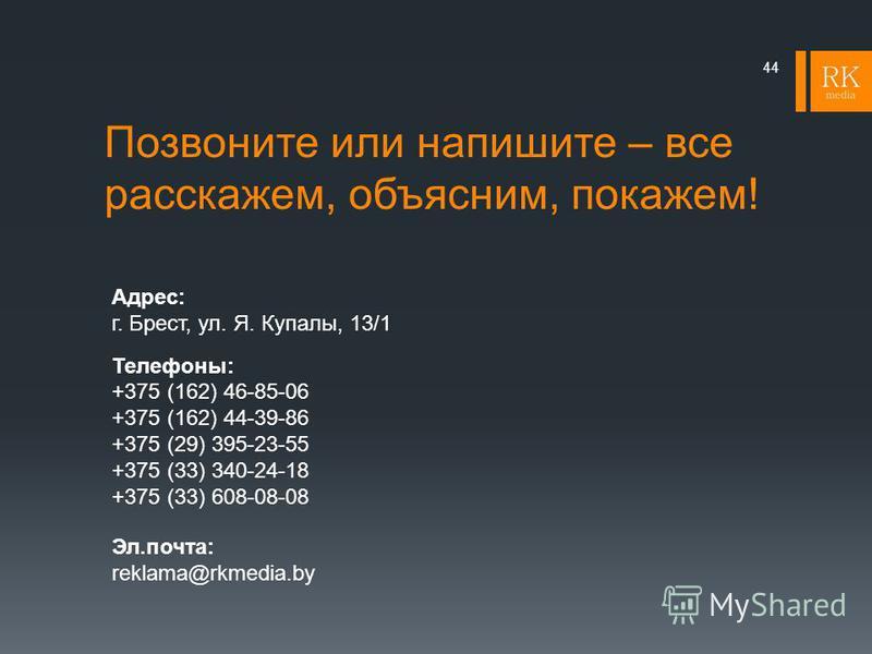 Позвоните или напишите – все расскажем, объясним, покажем! 44 Адрес: г. Брест, ул. Я. Купалы, 13/1 Телефоны: +375 (162) 46-85-06 +375 (162) 44-39-86 +375 (29) 395-23-55 +375 (33) 340-24-18 +375 (33) 608-08-08 Эл.почта: reklama@rkmedia.by