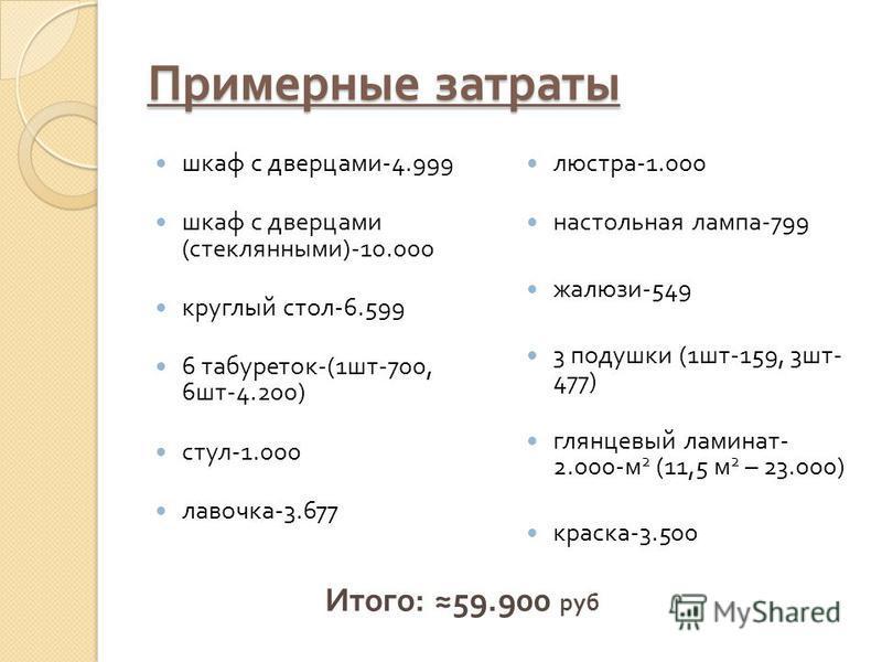 Примерные затраты шкаф с дверцами -4.999 шкаф с дверцами ( стеклянными )-10.000 круглый стол -6.599 6 табуреток -(1 шт -700, 6 шт -4.200) стул -1.000 лавочка -3.677 люстра -1.000 настольная лампа -799 жалюзи -549 3 подушки (1 шт -159, 3 шт - 477) гля