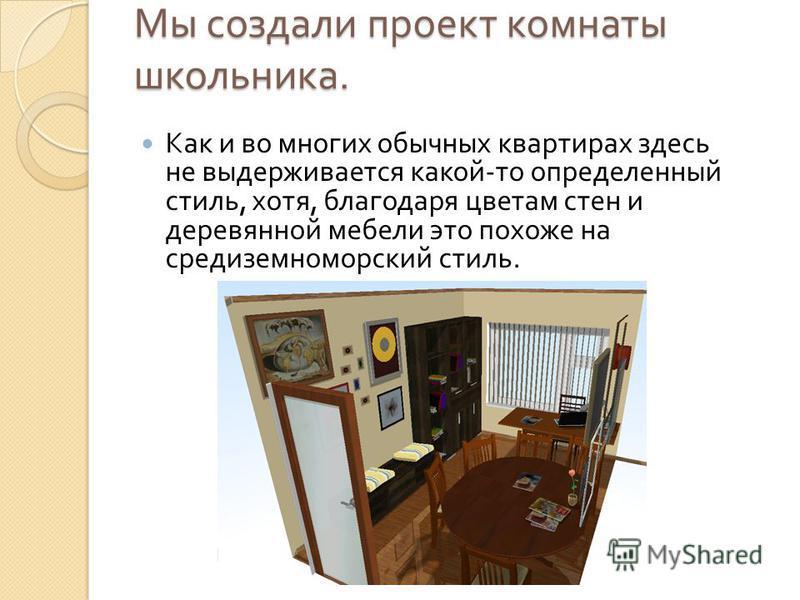 Мы создали проект комнаты школьника. Как и во многих обычных квартирах здесь не выдерживается какой - то определенный стиль, хотя, благодаря цветам стен и деревянной мебели это похоже на средиземноморский стиль.