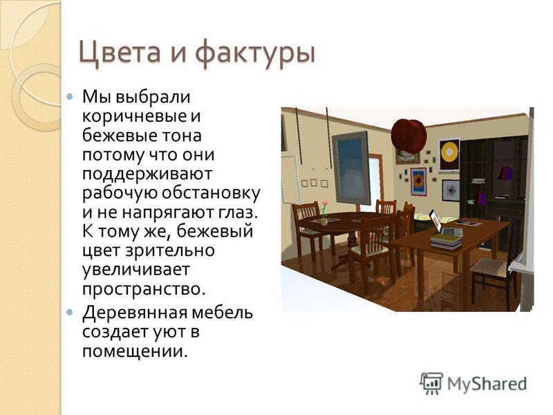Цвета и фактуры Мы выбрали коричневые и бежевые тона потому что они поддерживают рабочую обстановку и не напрягают глаз. К тому же, бежевый цвет зрительно увеличивает пространство. Деревянная мебель создает уют в помещении.