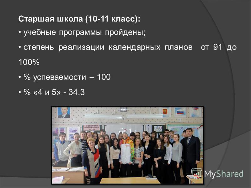 Старшая школа (10-11 класс): учебные программы пройдены; степень реализации календарных планов от 91 до 100% % успеваемости – 100 % «4 и 5» - 34,3