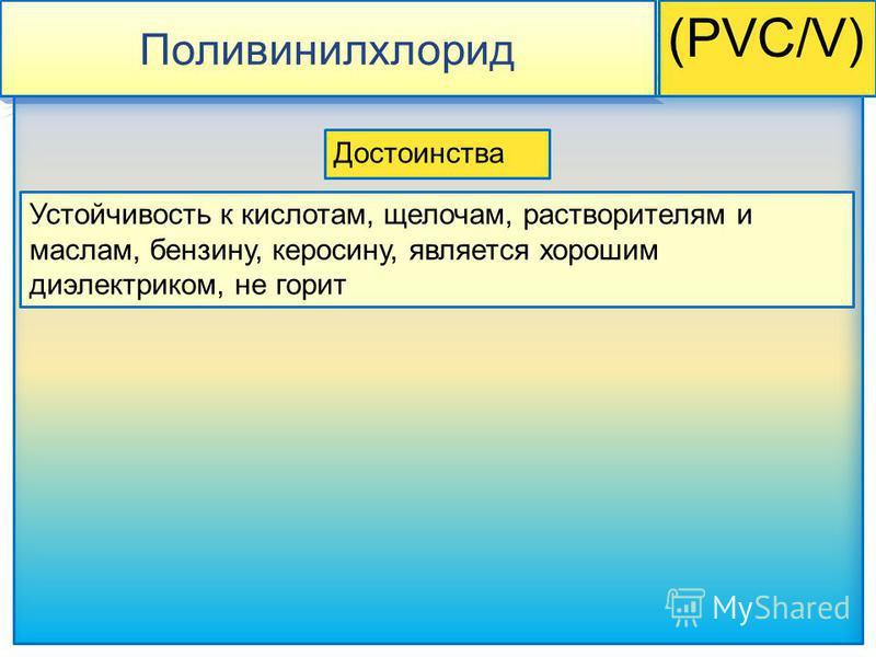Поливинилхлорид (PVC/V) Устойчивость к кислотам, щелочам, растворителям и маслам, бензину, керосину, является хорошим диэлектриком, не горит Достоинства