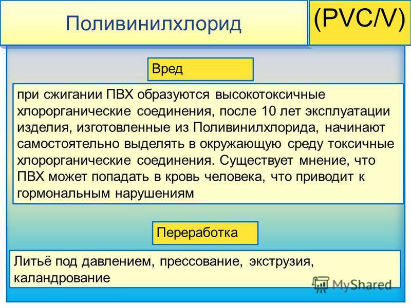 Поливинилхлорид (PVC/V) при сжигании ПВХ образуются высокотоксичные хлорорганические соединения, после 10 лет эксплуатации изделия, изготовленные из Поливинилхлорида, начинают самостоятельно выделять в окружающую среду токсичные хлорорганические соед