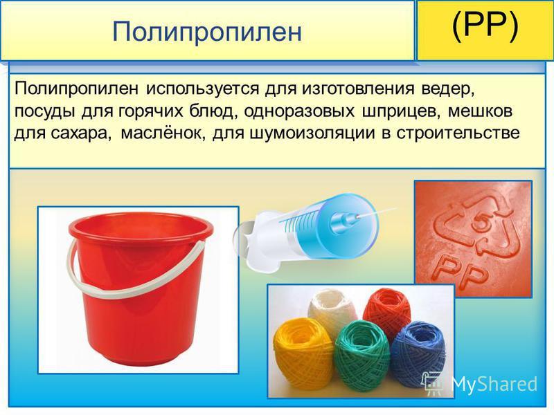 Полипропилен (PP) Полипропилен используется для изготовления ведер, посуды для горячих блюд, одноразовых шприцев, мешков для сахара, маслёнок, для шумоизоляции в строительстве