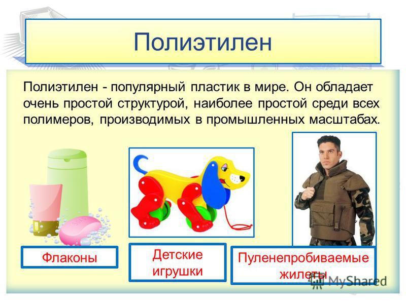 Полиэтилен Полиэтилен - популярный пластик в мире. Он обладает очень простой структурой, наиболее простой среди всех полимеров, производимых в промышленных масштабах. Флаконы Детские игрушки Пуленепробиваемые жилеты