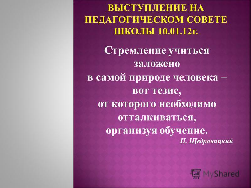 Стремление учиться заложено в самой природе человека – вот тезис, от которого необходимо отталкиваться, организуя обучение. П. Щедровицкий ВЫСТУПЛЕНИЕ НА ПЕДАГОГИЧЕСКОМ СОВЕТЕ ШКОЛЫ 10.01.12 г.