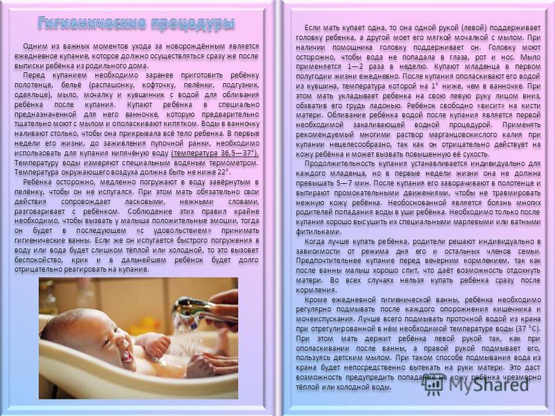 Если мать купает одна, то она одной рукой (левой) поддерживает головку ребенка, а другой моет его мягкой мочалкой с мылом. При наличии помощника головку поддерживает он. Головку моют осторожно, чтобы вода не попадала в глаза, рот и нос. Мыло применяе