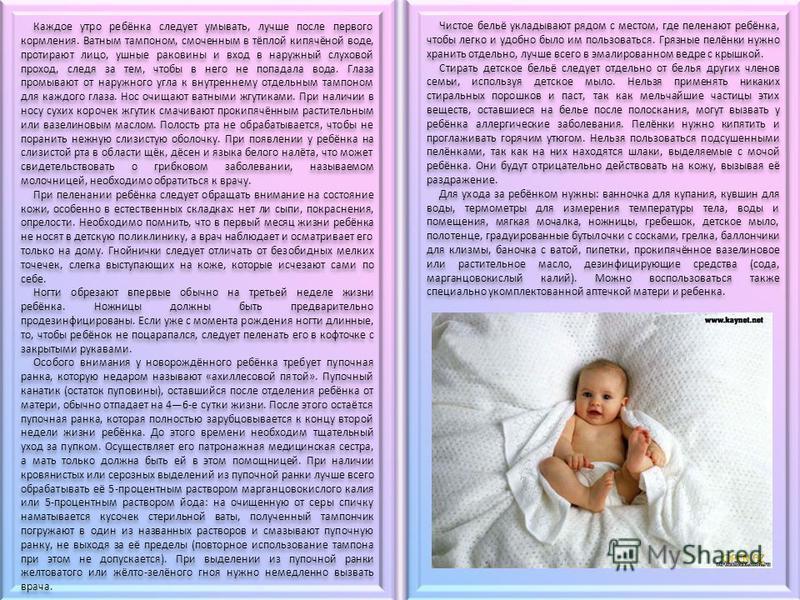 Каждое утро ребёнка следует умывать, лучше после первого кормления. Ватным тампоном, смоченным в тёплой кипячёной воде, протирают лицо, ушные раковины и вход в наружный слуховой проход, следя за тем, чтобы в него не попадала вода. Глаза промывают от