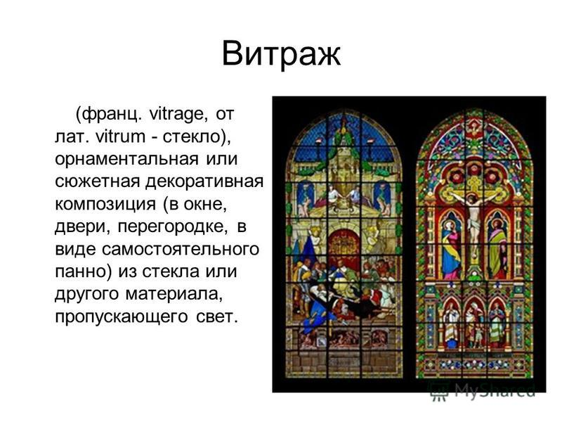 Витраж (франц. vitrage, от лат. vitrum - стекло), орнаментальная или сюжетная декоративная композиция (в окне, двери, перегородке, в виде самостоятельного панно) из стекла или другого материала, пропускающего свет.