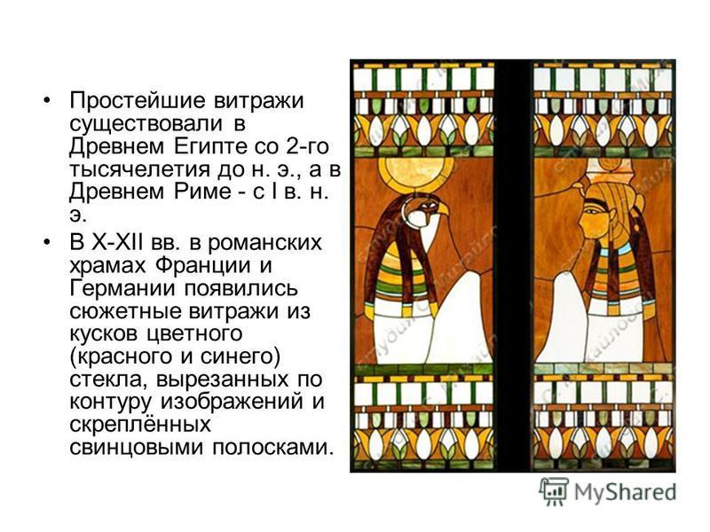 Простейшие витражи существовали в Древнем Египте со 2-го тысячелетия до н. э., а в Древнем Риме - с I в. н. э. В X-XII вв. в романских храмах Франции и Германии появились сюжетные витражи из кусков цветного (красного и синего) стекла, вырезанных по к