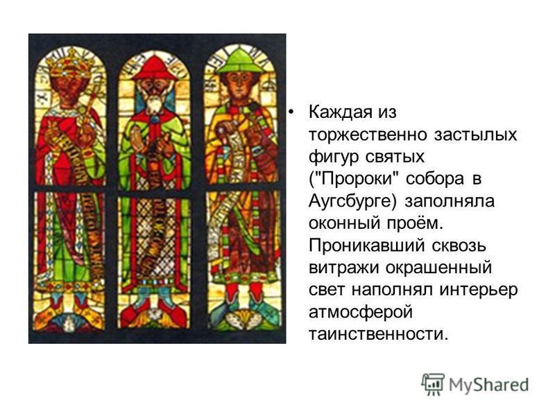 Каждая из торжественно застылых фигур святых (Пророки собора в Аугсбурге) заполняла оконный проём. Проникавший сквозь витражи окрашенный свет наполнял интерьер атмосферой таинственности.