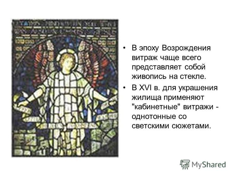 В эпоху Возрождения витраж чаще всего представляет собой живопись на стекле. В XVI в. для украшения жилища применяют кабинетные витражи - однотонные со светскими сюжетами.