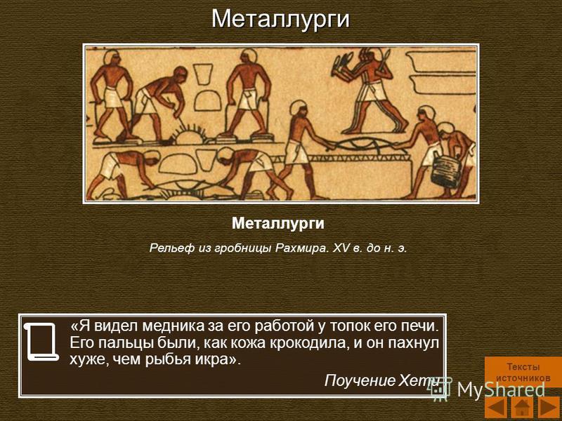 Металлурги «Я видел медника за его работой у топок его печи. Его пальцы были, как кожа крокодила, и он пахнул хуже, чем рыбья икра». Поучение Хети Металлурги Рельеф из гробницы Рахмира. XV в. до н. э. Тексты источников