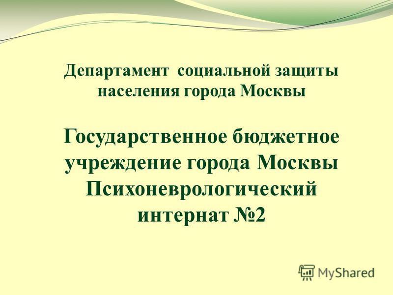 Департамент социальной защиты населения города Москвы Государственное бюджетное учреждение города Москвы Психоневрологический интернат 2