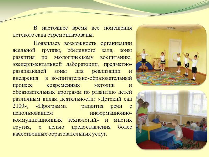 В настоящее время все помещения детского сада отремонтированы. Появилась возможность организации ясельной группы, обеденного зала, зоны развития по экологическому воспитанию, экспериментальной лаборатории, предметно- развивающей зоны для реализации и