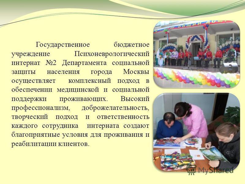 Государственное бюджетное учреждение Психоневрологический интернат 2 Департамента социальной защиты населения города Москвы осуществляет комплексный подход в обеспечении медицинской и социальной поддержки проживающих. Высокий профессионализм, доброже