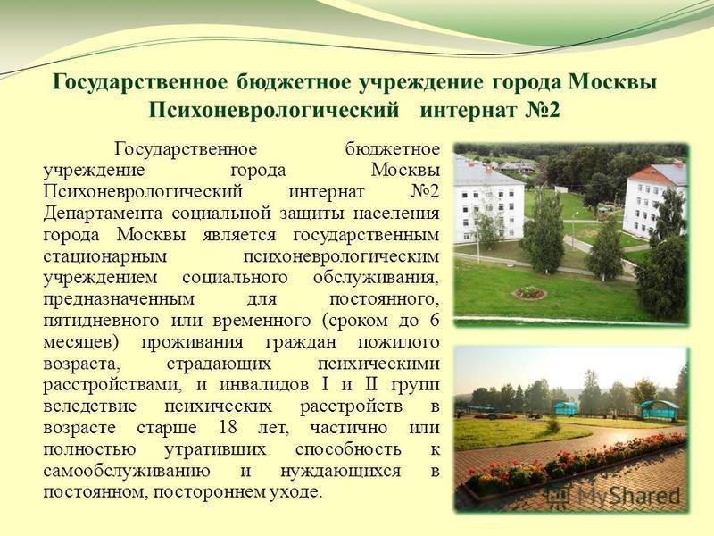 Государственное бюджетное учреждение города Москвы Психоневрологический интернат 2 Государственное бюджетное учреждение города Москвы Психоневрологический интернат 2 Департамента социальной защиты населения города Москвы является государственным стац