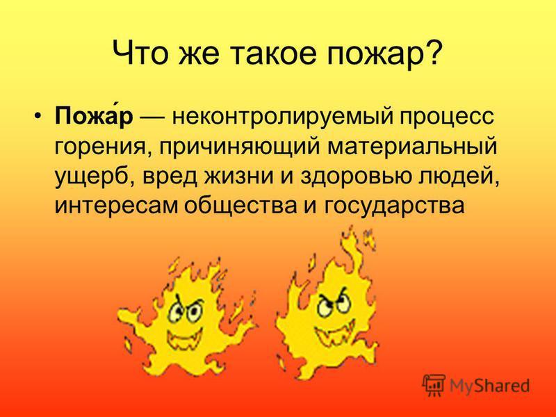 Что же такое пожар? Пожа́р неконтролируемый процесс горения, причиняющий материальный ущерб, вред жизни и здоровью людей, интересам общества и государства