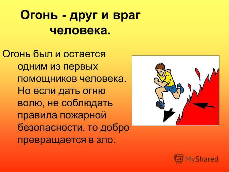 Огонь - друг и враг человека. Огонь был и остается одним из первых помощников человека. Но если дать огню волю, не соблюдать правила пожарной безопасности, то добро превращается в зло.