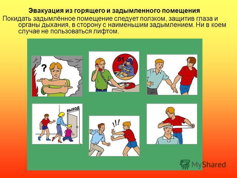 Эвакуация из горящего и задымленного помещения Покидать задымлённое помещение следует ползком, защитив глаза и органы дыхания, в сторону с наименьшим задымлением. Ни в коем случае не пользоваться лифтом.