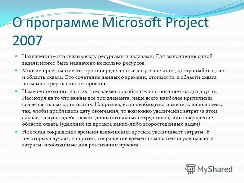 О программе Microsoft Project 2007 Назначения – это связи между ресурсами и задачами. Для выполнения одной задачи может быть назначено несколько ресурсов. Многие проекты имеют строго определенные дату окончания, доступный бюджет и область охвата. Это
