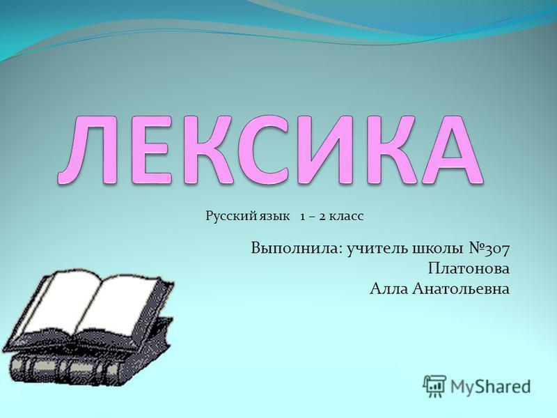 Выполнила: учитель школы 307 Платонова Алла Анатольевна Русский язык 1 – 2 класс