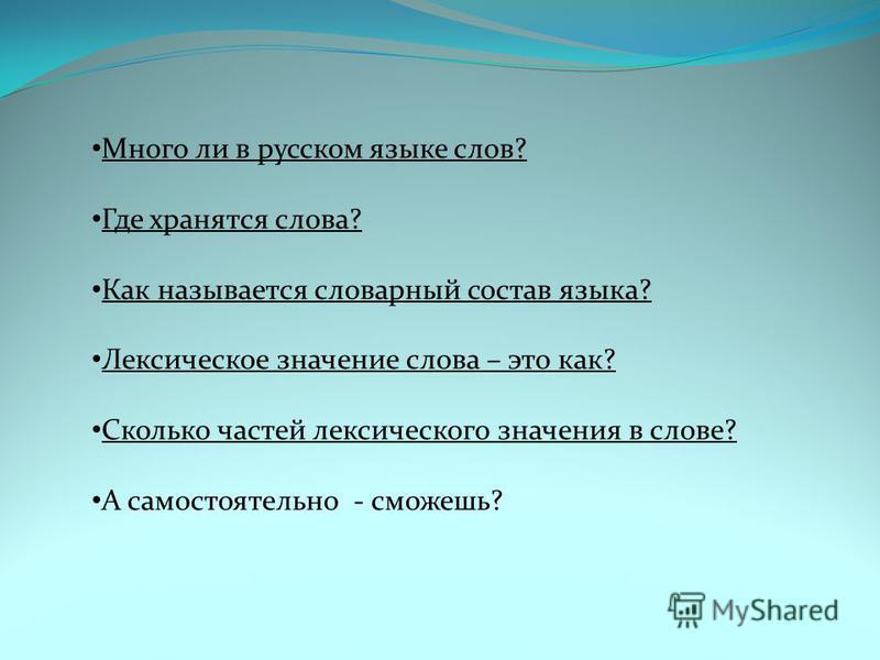 Много ли в русском языке слов? Где хранятся слова? Как называется словарный состав языка? Лексическое значение слова – это как? Сколько частей лексического значения в слове? А самостоятельно - сможешь?