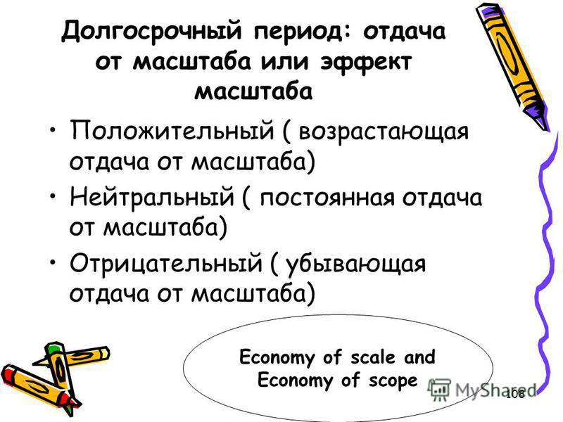 108 Долгосрочный период: отдача от масштаба или эффект масштаба Положительный ( возрастающая отдача от масштаба) Нейтральный ( постоянная отдача от масштаба) Отрицательный ( убывающая отдача от масштаба) Economy of scale and Economy of scope