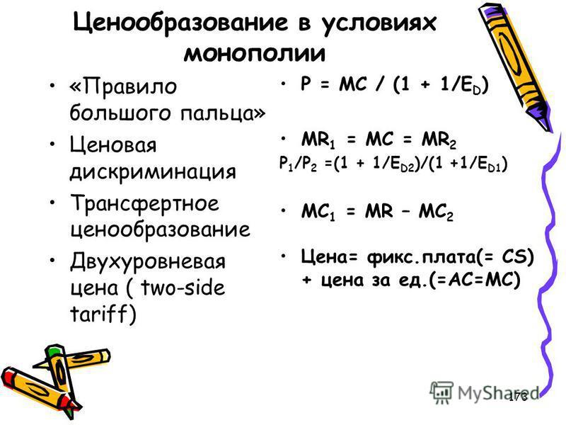 173 Ценообразование в условиях монополии «Правило большого пальца» Ценовая дискриминация Трансфертное ценообразование Двухуровневая цена ( two-side tariff) P = MC / (1 + 1/E D ) MR 1 = MC = MR 2 P 1 /P 2 =(1 + 1/E D2 )/(1 +1/E D1 ) MC 1 = MR – MC 2 Ц