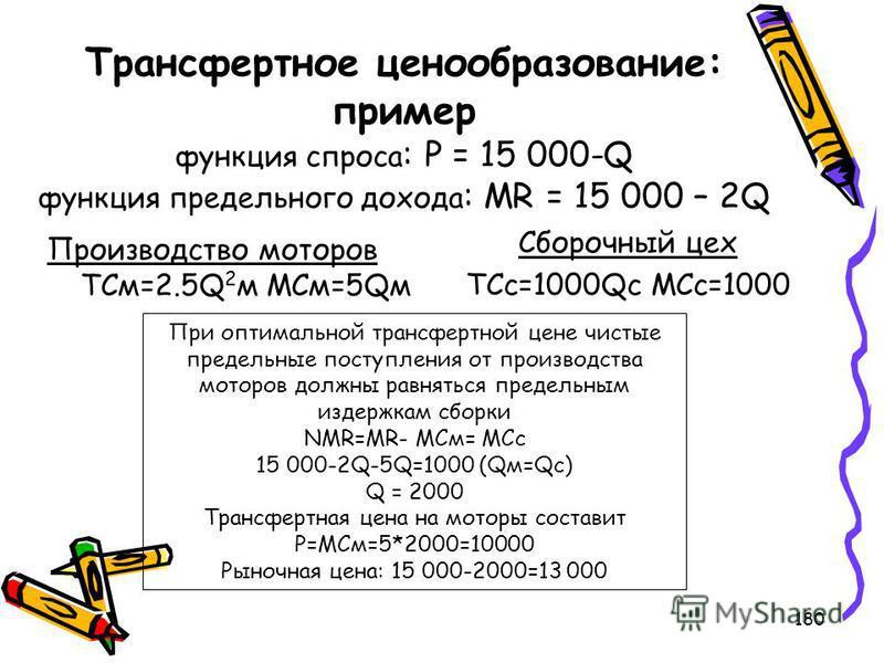 180 Трансфертное ценообразование: пример функция спроса : P = 15 000-Q функция предельного дохода : MR = 15 000 – 2Q Производство моторов TCм=2.5Q 2 м МСм=5Qм Сборочный цех TCc=1000Qc MCc=1000 При оптимальной трансфертной цене чистые предельные посту